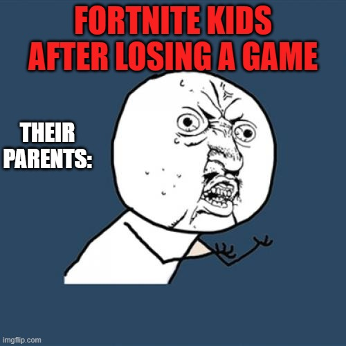 Y U No |  FORTNITE KIDS AFTER LOSING A GAME; THEIR PARENTS: | image tagged in memes,y u no | made w/ Imgflip meme maker
