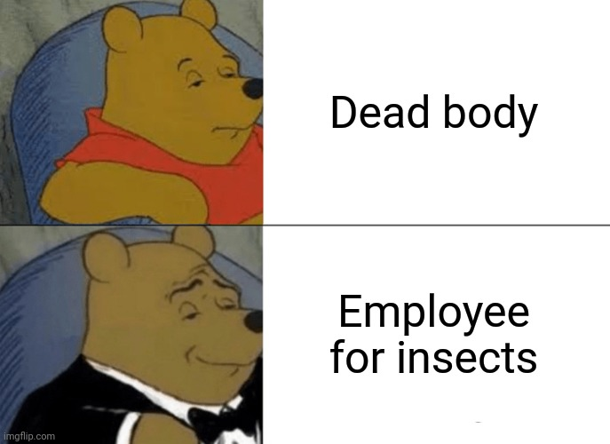 -Little measure, sure, hold up later! |  Dead body; Employee for insects | image tagged in memes,tuxedo winnie the pooh,the walking dead,insects,employee of the month,botany | made w/ Imgflip meme maker