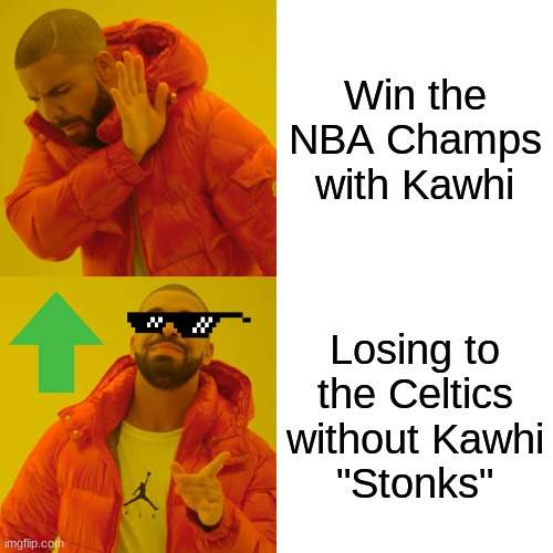 "Drake Hotline Bling Meme |  Win the NBA Champs with Kawhi; Losing to the Celtics without Kawhi ""Stonks"" 