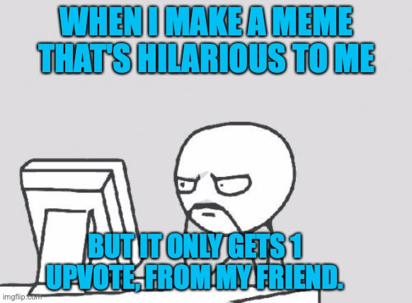 Sad |  WHEN I MAKE A MEME THAT'S HILARIOUS TO ME; BUT IT ONLY GETS 1 UPVOTE, FROM MY FRIEND. | image tagged in memes,computer guy | made w/ Imgflip meme maker