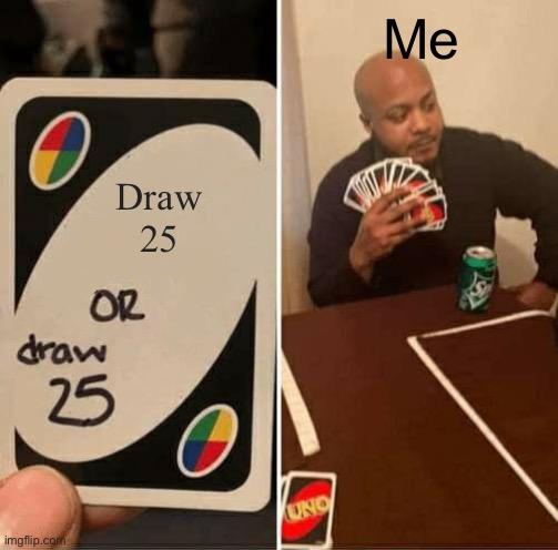 Draw 25 |  Me; Draw 25 | image tagged in memes,uno draw 25 cards | made w/ Imgflip meme maker