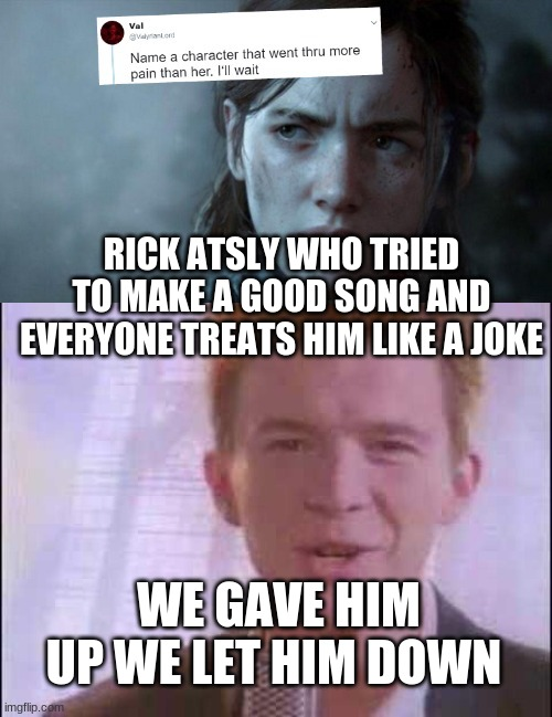 RICK ATSLY WHO TRIED TO MAKE A GOOD SONG AND EVERYONE TREATS HIM LIKE A JOKE; WE GAVE HIM UP WE LET HIM DOWN | image tagged in rick roll,name someone who has been through more pain | made w/ Imgflip meme maker