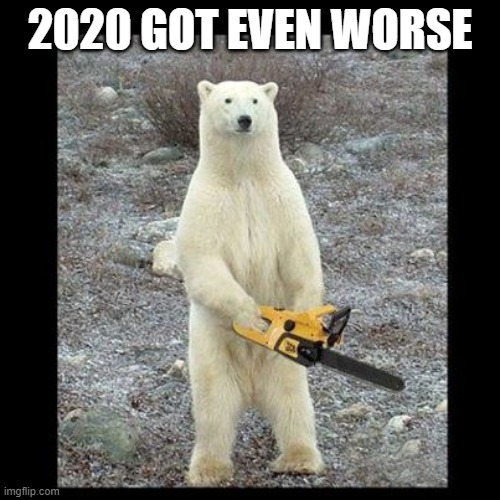 Chainsaw Bear Meme |  2020 GOT EVEN WORSE | image tagged in memes,chainsaw bear | made w/ Imgflip meme maker