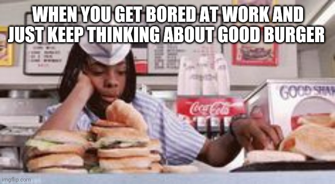 Thinking of Good Burger |  WHEN YOU GET BORED AT WORK AND JUST KEEP THINKING ABOUT GOOD BURGER | image tagged in good burger,nickelodeon,bored,work sucks,positive thinking,memes | made w/ Imgflip meme maker