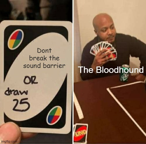 Its just too fast |  Dont break the sound barrier; The Bloodhound | image tagged in memes,uno draw 25 cards | made w/ Imgflip meme maker