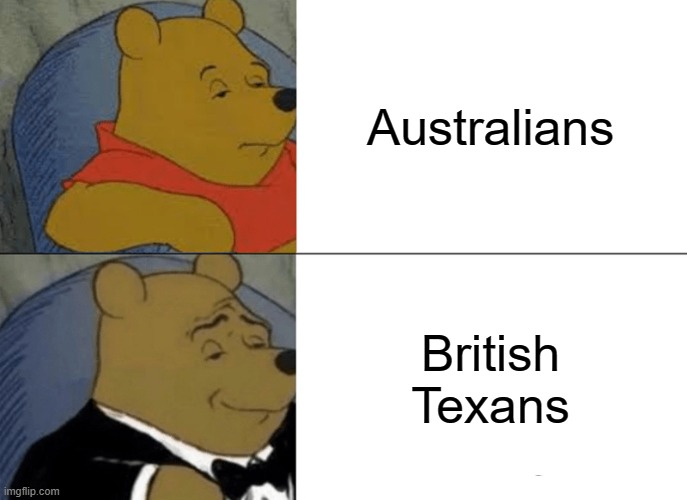 British Texans |  Australians; British Texans | image tagged in memes,tuxedo winnie the pooh | made w/ Imgflip meme maker