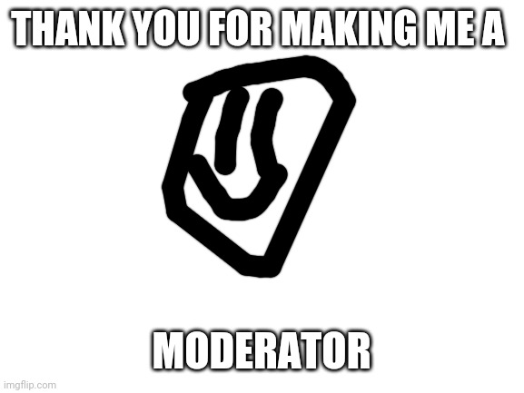Blank White Template |  THANK YOU FOR MAKING ME A; MODERATOR | image tagged in blank white template,thank you,moderators | made w/ Imgflip meme maker