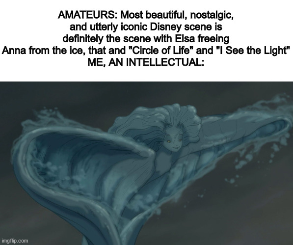 "AMATEURS: Most beautiful, nostalgic, and utterly iconic Disney scene is definitely the scene with Elsa freeing Anna from the ice, that and ""Circle of Life"" and ""I See the Light"" ME, AN INTELLECTUAL: 