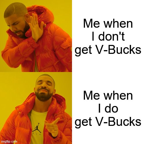 Drake Hotline Bling Meme |  Me when I don't get V-Bucks; Me when I do get V-Bucks | image tagged in memes,drake hotline bling | made w/ Imgflip meme maker