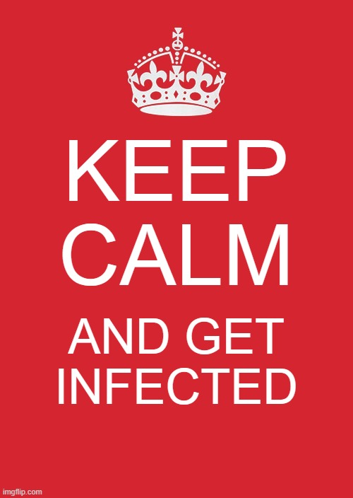 Keep Calm And Carry On Red Meme |  KEEP CALM; AND GET INFECTED | image tagged in memes,keep calm and carry on red,corona virus,coronavirus meme,infection | made w/ Imgflip meme maker