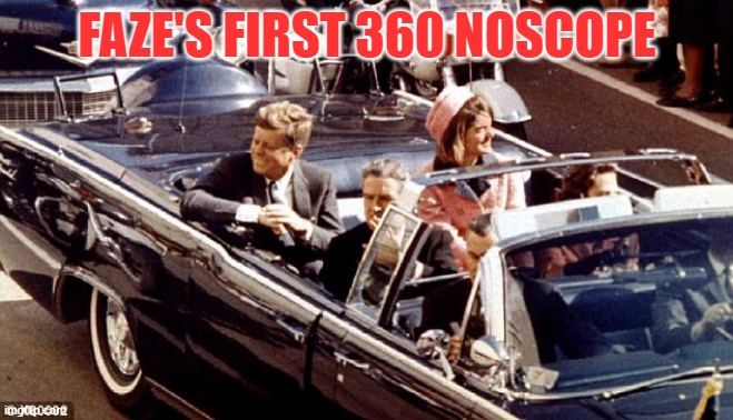 FAZE'S FIRST 360 NOSCOPE | image tagged in jfk assassination convertible lbj jackie color | made w/ Imgflip meme maker