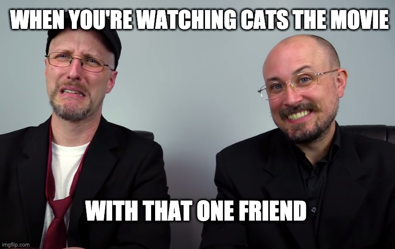 when you're watching cats the movie |  WHEN YOU'RE WATCHING CATS THE MOVIE; WITH THAT ONE FRIEND | image tagged in disgusted and pleased,cats,musicals,nostalgia critic | made w/ Imgflip meme maker