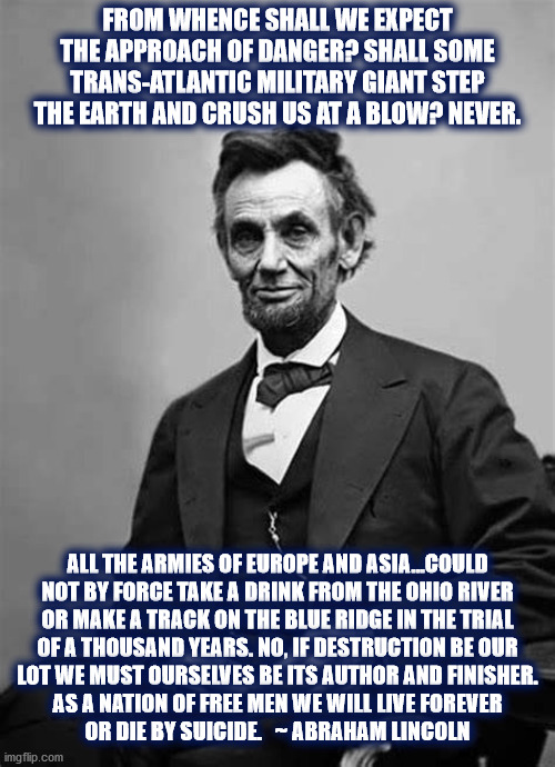 Abraham Lincoln said.... |  FROM WHENCE SHALL WE EXPECT THE APPROACH OF DANGER? SHALL SOME TRANS-ATLANTIC MILITARY GIANT STEP THE EARTH AND CRUSH US AT A BLOW? NEVER. ALL THE ARMIES OF EUROPE AND ASIA...COULD NOT BY FORCE TAKE A DRINK FROM THE OHIO RIVER OR MAKE A TRACK ON THE BLUE RIDGE IN THE TRIAL OF A THOUSAND YEARS. NO, IF DESTRUCTION BE OUR LOT WE MUST OURSELVES BE ITS AUTHOR AND FINISHER. AS A NATION OF FREE MEN WE WILL LIVE FOREVER OR DIE BY SUICIDE.   ~ ABRAHAM LINCOLN | image tagged in abraham lincoln,danger,united states,destruction,freedom,free | made w/ Imgflip meme maker