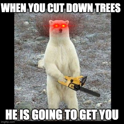 THE BEAR |  WHEN YOU CUT DOWN TREES; HE IS GOING TO GET YOU | image tagged in chainsaw bear,tree,bear,polar bear,evil | made w/ Imgflip meme maker