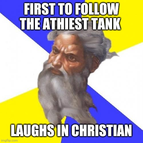 First question,  why are you an athiest? |  FIRST TO FOLLOW THE ATHIEST TANK; LAUGHS IN CHRISTIAN | image tagged in memes,advice god | made w/ Imgflip meme maker