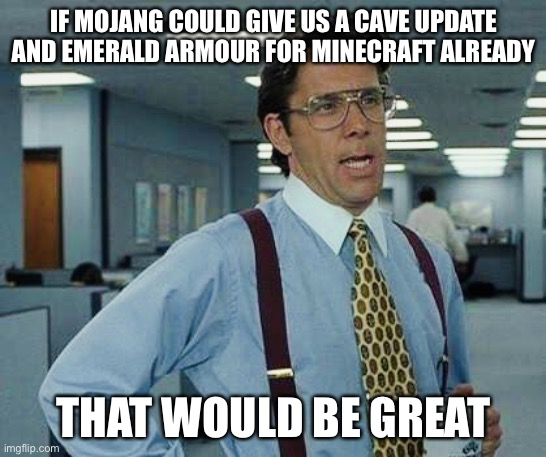 Give us the emerald armour and cave update |  IF MOJANG COULD GIVE US A CAVE UPDATE AND EMERALD ARMOUR FOR MINECRAFT ALREADY; THAT WOULD BE GREAT | image tagged in that d be great | made w/ Imgflip meme maker