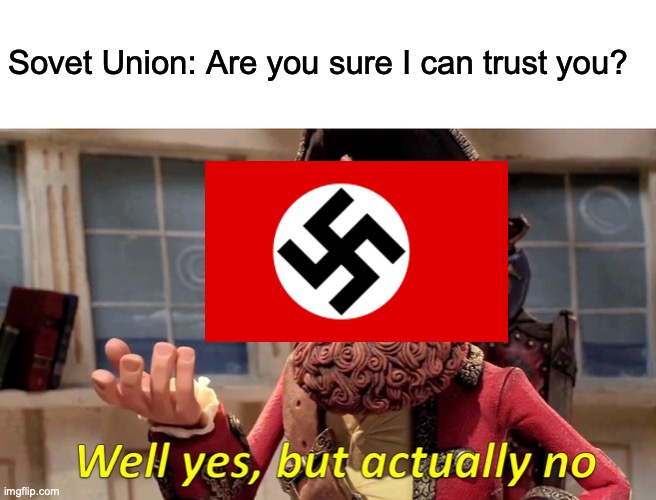 Soviet Union and Nazi Germany's relationship in WW2 in a nutshell. |  Sovet Union: Are you sure I can trust you? | image tagged in memes,well yes but actually no | made w/ Imgflip meme maker