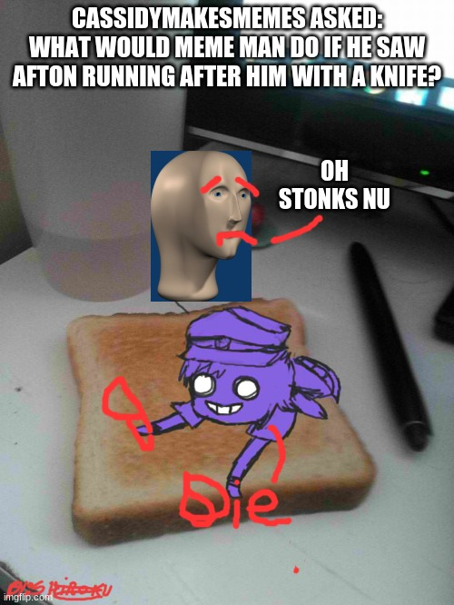 Purple guy likes to eat toast |  CASSIDYMAKESMEMES ASKED: WHAT WOULD MEME MAN DO IF HE SAW AFTON RUNNING AFTER HIM WITH A KNIFE? OH STONKS NU | image tagged in purple guy likes to eat toast,ask blog,meme man | made w/ Imgflip meme maker