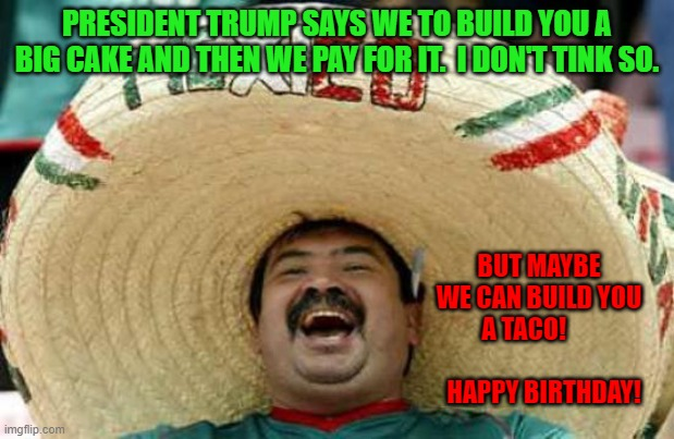 Happy Mexican |  PRESIDENT TRUMP SAYS WE TO BUILD YOU A BIG CAKE AND THEN WE PAY FOR IT.  I DON'T TINK SO. BUT MAYBE WE CAN BUILD YOU A TACO!                         HAPPY BIRTHDAY! | image tagged in happy mexican,happy  birthday | made w/ Imgflip meme maker