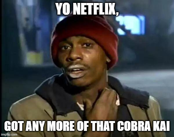Cobra Kai Crack |  YO NETFLIX, GOT ANY MORE OF THAT COBRA KAI | image tagged in memes,y'all got any more of that,cobra kai | made w/ Imgflip meme maker