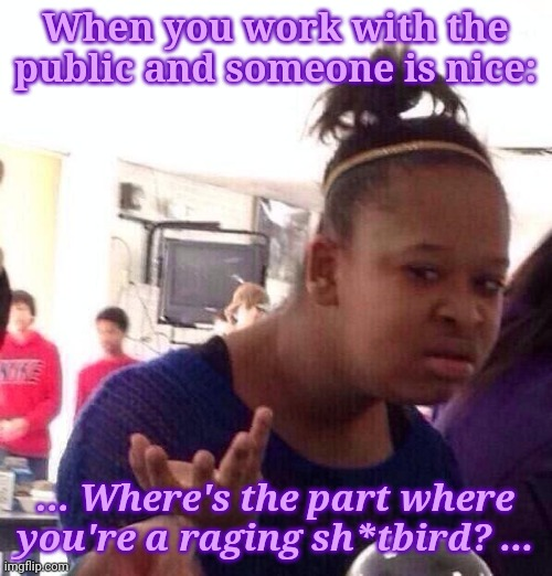 It's going to happen, so I'll wait |  When you work with the public and someone is nice:; ... Where's the part where you're a raging sh*tbird? ... | image tagged in memes,black girl wat,work | made w/ Imgflip meme maker