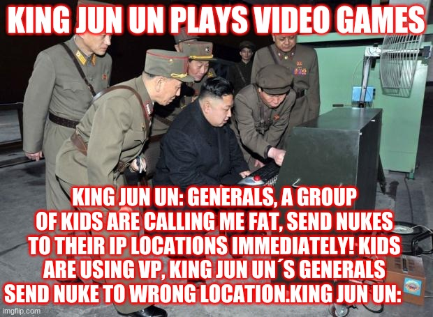 King Jun Un Playing Video Games |  KING JUN UN PLAYS VIDEO GAMES; KING JUN UN: GENERALS, A GROUP OF KIDS ARE CALLING ME FAT, SEND NUKES TO THEIR IP LOCATIONS IMMEDIATELY! KIDS ARE USING VP, KING JUN UN´S GENERALS SEND NUKE TO WRONG LOCATION.KING JUN UN: | image tagged in funny memes | made w/ Imgflip meme maker