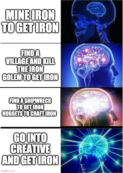 Expanding Brain Meme |  MINE IRON TO GET IRON; FIND A VILLAGE AND KILL THE IRON GOLEM TO GET IRON; FIND A SHIPWRECK TO GET IRON NUGGETS TO CRAFT IRON; GO INTO CREATIVE AND GET IRON | image tagged in memes,expanding brain | made w/ Imgflip meme maker