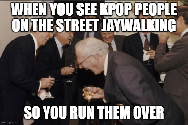 Laughing Men In Suits Meme |  WHEN YOU SEE KPOP PEOPLE ON THE STREET JAYWALKING; SO YOU RUN THEM OVER | image tagged in memes,laughing men in suits | made w/ Imgflip meme maker