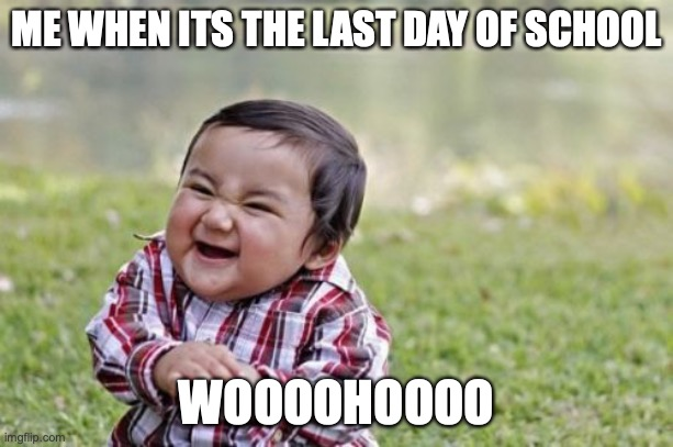 Evil Toddler Meme |  ME WHEN ITS THE LAST DAY OF SCHOOL; WOOOOHOOOO | image tagged in memes,evil toddler | made w/ Imgflip meme maker
