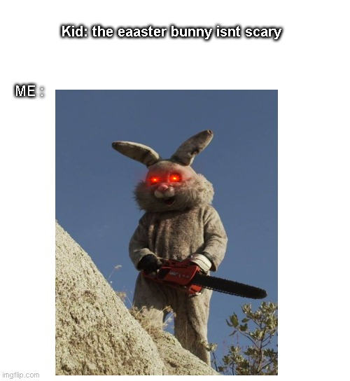 Bunnt chainsaw |  Kid: the eaaster bunny isnt scary; ME : | image tagged in easter,bunny,chainsaw,kid | made w/ Imgflip meme maker