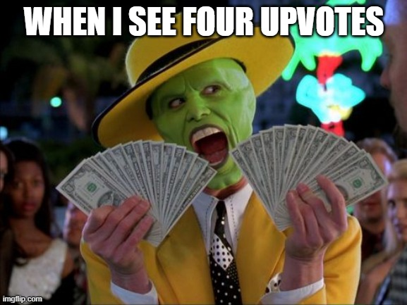 I need collage funds. i will return the favor! |  WHEN I SEE FOUR UPVOTES | image tagged in memes,money money | made w/ Imgflip meme maker