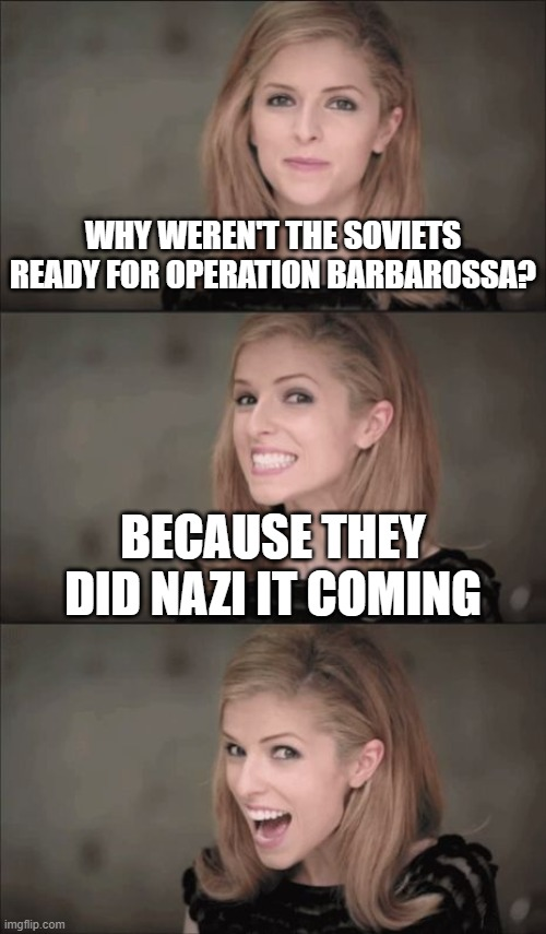 It's stupid I know |  WHY WEREN'T THE SOVIETS READY FOR OPERATION BARBAROSSA? BECAUSE THEY DID NAZI IT COMING | image tagged in memes,bad pun anna kendrick,history,nazi,soviet | made w/ Imgflip meme maker