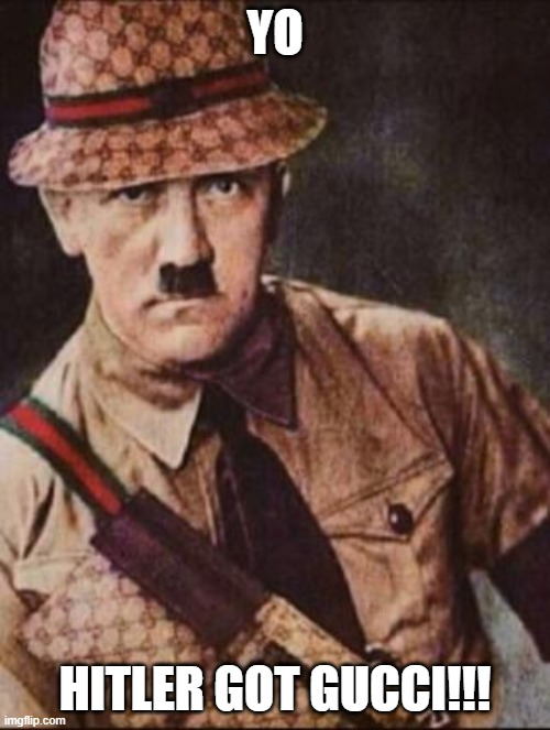 HITLER GOT GUCCI! |  YO; HITLER GOT GUCCI!!! | image tagged in hitler,adolf hitler,gucci | made w/ Imgflip meme maker