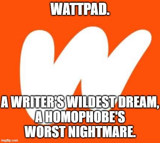 I'm on Wattpad writing a G A Y story myself @TheSunnySideOfThings |  WATTPAD. A WRITER'S WILDEST DREAM, A HOMOPHOBE'S WORST NIGHTMARE. | image tagged in wattpad | made w/ Imgflip meme maker