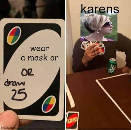 karens |  karens; wear a mask or | image tagged in memes,uno draw 25 cards,karen the manager will see you now,omg karen,karens,crossover | made w/ Imgflip meme maker