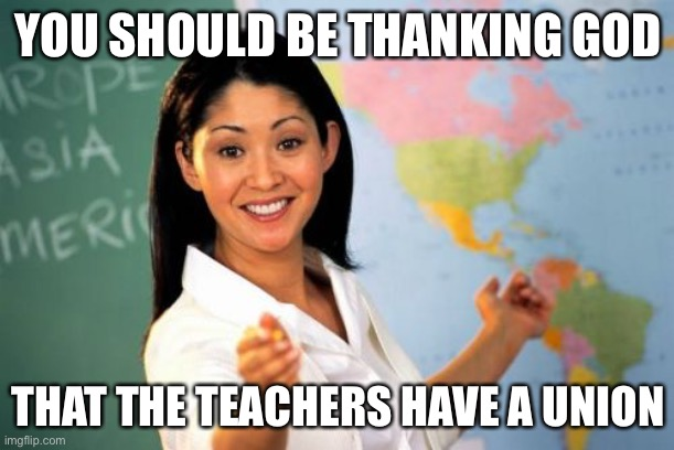 Unhelpful High School Teacher Meme | YOU SHOULD BE THANKING GOD THAT THE TEACHERS HAVE A UNION | image tagged in memes,unhelpful high school teacher | made w/ Imgflip meme maker