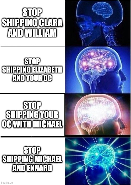 Expanding Brain Meme |  STOP SHIPPING CLARA AND WILLIAM; STOP SHIPPING ELIZABETH AND YOUR OC; STOP SHIPPING YOUR OC WITH MICHAEL; STOP SHIPPING MICHAEL AND ENNARD | image tagged in memes,expanding brain | made w/ Imgflip meme maker