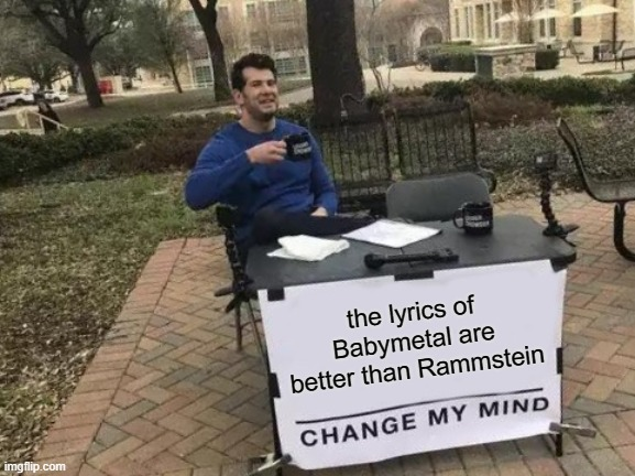 Change My Mind Meme |  the lyrics of Babymetal are better than Rammstein | image tagged in memes,change my mind,metal,babymetal | made w/ Imgflip meme maker