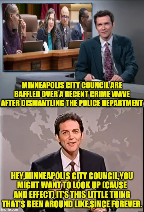 Minneapolis Council Baffled By Crime |  MINNEAPOLIS CITY COUNCIL ARE BAFFLED OVER A RECENT CRIME WAVE AFTER DISMANTLING THE POLICE DEPARTMENT; HEY,MINNEAPOLIS CITY COUNCIL,YOU MIGHT WANT TO LOOK UP (CAUSE AND EFFECT) IT'S THIS LITTLE THING THAT'S BEEN AROUND LIKE,SINCE FOREVER. | image tagged in minneapolis,minnesota,drstrangmeme,weekend update with norm,democrat party,leftists | made w/ Imgflip meme maker