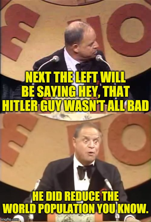 The Left will eventually defend Hitler |  NEXT THE LEFT WILL BE SAYING HEY, THAT HITLER GUY WASN'T ALL BAD; HE DID REDUCE THE WORLD POPULATION YOU KNOW. | image tagged in don rickles roast,hitler,drstrangmeme,conservatives | made w/ Imgflip meme maker