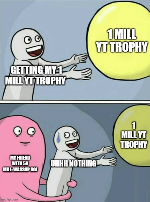 Running Away Balloon Meme |  1 MILL YT TROPHY; GETTING MY 1 MILL YT TROPHY; 1 MILL YT TROPHY; MY FRIEND WITH 50 MILL: WASSUP BOI; UHHH NOTHING | image tagged in memes,running away balloon | made w/ Imgflip meme maker