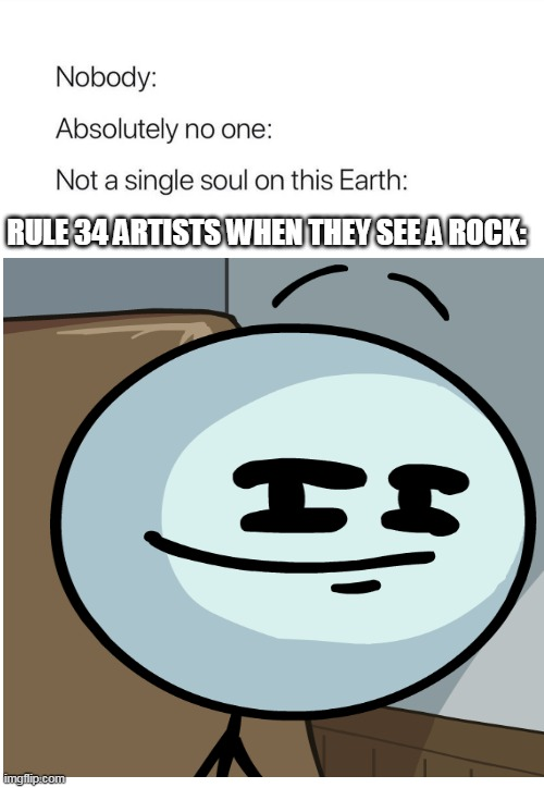 rule 34 in a nutshell |  RULE 34 ARTISTS WHEN THEY SEE A ROCK: | image tagged in memes,funny,rule 34,hentai,henry stickmin,rock | made w/ Imgflip meme maker