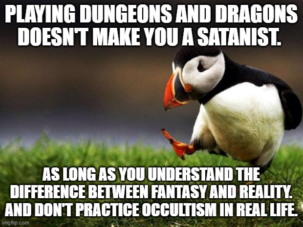Many Christians are against this game. I think it's just a game. |  PLAYING DUNGEONS AND DRAGONS DOESN'T MAKE YOU A SATANIST. AS LONG AS YOU UNDERSTAND THE DIFFERENCE BETWEEN FANTASY AND REALITY. AND DON'T PRACTICE OCCULTISM IN REAL LIFE. | image tagged in unpopular opinion puffin,dungeons and dragons,fantasy,reality,occult,satanism | made w/ Imgflip meme maker