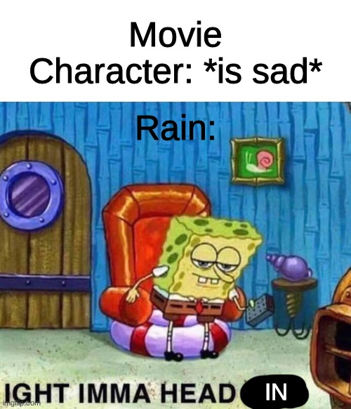 IMMA HEAD IN |  Movie Character: *is sad*; Rain:; IN | image tagged in memes,spongebob ight imma head out | made w/ Imgflip meme maker