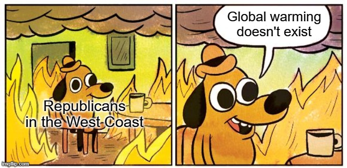 West coast wildfires |  Global warming doesn't exist; Republicans in the West Coast | image tagged in this is fine,wildfires,california,conservatives,global warming,climate change | made w/ Imgflip meme maker