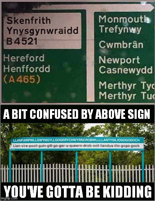 Wonderful Welsh Signs ! |  A BIT CONFUSED BY ABOVE SIGN; YOU'VE GOTTA BE KIDDING | image tagged in fun,road sign,welsh | made w/ Imgflip meme maker