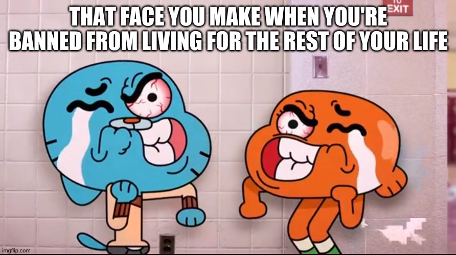 :yeye juice me |  THAT FACE YOU MAKE WHEN YOU'RE BANNED FROM LIVING FOR THE REST OF YOUR LIFE | image tagged in the amazing world of gumball,memes | made w/ Imgflip meme maker