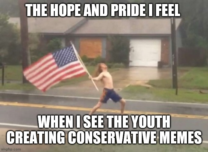 Conservative Memes |  THE HOPE AND PRIDE I FEEL; WHEN I SEE THE YOUTH CREATING CONSERVATIVE MEMES | image tagged in man standing with flag in hurricane,conservatives,pride,youth | made w/ Imgflip meme maker