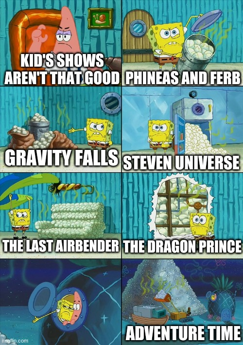 Spongebob shows Patrick Garbage |  KID'S SHOWS AREN'T THAT GOOD; PHINEAS AND FERB; GRAVITY FALLS; STEVEN UNIVERSE; THE DRAGON PRINCE; THE LAST AIRBENDER; ADVENTURE TIME | image tagged in spongebob shows patrick garbage | made w/ Imgflip meme maker