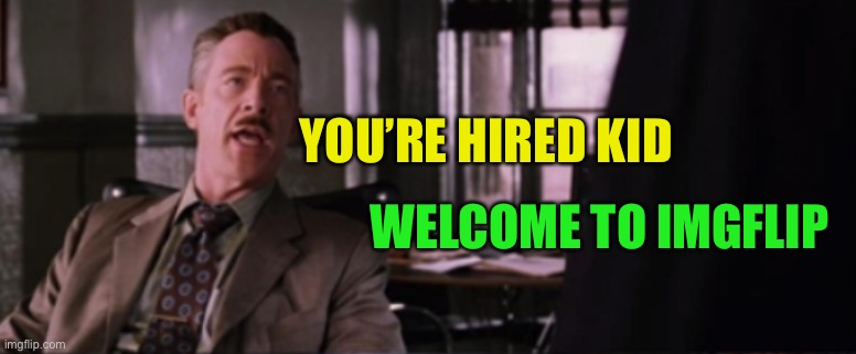 YOU'RE HIRED KID WELCOME TO IMGFLIP | made w/ Imgflip meme maker